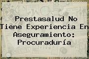 <b>Prestasalud</b> No Tiene Experiencia En Aseguramiento: Procuraduría