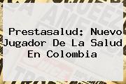 <b>Prestasalud</b>: Nuevo Jugador De La Salud En Colombia