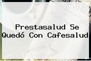 <b>Prestasalud</b> Se Quedó Con Cafesalud