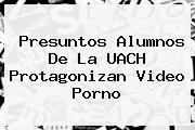 Presuntos Alumnos De La <b>UACH</b> Protagonizan Video Porno