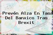 Prevén Alza En Tasa Del <b>Banxico</b> Tras Brexit