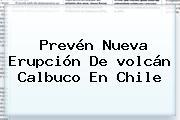Prevén Nueva Erupción De <b>volcán Calbuco</b> En Chile