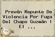 Prevén Repunte De Violencia Por Fuga Del <b>Chapo Guzmán</b> | El <b>...</b>