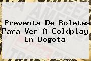 Preventa De Boletas Para Ver A Coldplay En <b>Bogota</b>