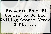 Preventa Para El Concierto De Los <b>Rolling Stones</b> Vende 2 Mil <b>...</b>