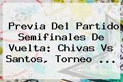 Previa Del Partido Semifinales De Vuelta: <b>Chivas Vs Santos</b>, Torneo <b>...</b>