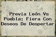 Previa <b>León Vs Puebla</b>: Fiera Con Deseos De Despertar
