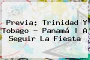 Previa: <b>Trinidad Y Tobago</b> - <b>Panamá</b>  <b> A Seguir La Fiesta