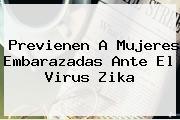 Previenen A Mujeres Embarazadas Ante El Virus <b>Zika</b>