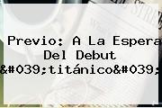 Previo: A La Espera Del Debut 'titánico'