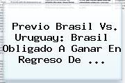 Previo <b>Brasil Vs</b>. <b>Uruguay</b>: Brasil Obligado A Ganar En Regreso De <b>...</b>