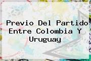 Previo Del Partido Entre <b>Colombia</b> Y <b>Uruguay</b>