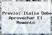 <b>Previo: Italia Debe Aprovechar El Momento</b>