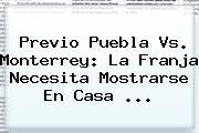 Previo <b>Puebla Vs</b>. <b>Monterrey</b>: La Franja Necesita Mostrarse En Casa <b>...</b>