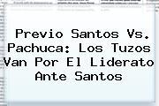 Previo <b>Santos Vs</b>. <b>Pachuca</b>: Los Tuzos Van Por El Liderato Ante Santos