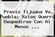 Previo <b>Tijuana Vs</b>. <b>Puebla</b>: Xolos Querrá Despedirse Con Al Menos <b>...</b>