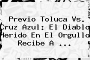 Previo <b>Toluca Vs</b>. <b>Cruz Azul</b>: El Diablo Herido En El Orgullo Recibe A <b>...</b>