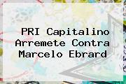 PRI Capitalino Arremete Contra <b>Marcelo Ebrard</b>