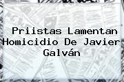 Priistas Lamentan Homicidio De <b>Javier Galván</b>