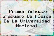 Primer Arhuaco Graduado De Física De La <b>Universidad Nacional</b>