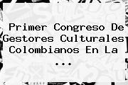 Primer Congreso De Gestores Culturales Colombianos En La ...