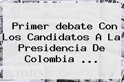 Primer Debate Con Los Candidatos A La Presidencia De Colombia ...