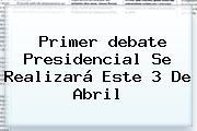 Primer <b>debate Presidencial</b> Se Realizará Este 3 De Abril