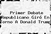 Primer Debate Republicano Giró En Torno A <b>Donald Trump</b>
