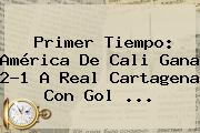 Primer Tiempo: <b>América De Cali</b> Gana 2-1 A Real Cartagena Con Gol ...