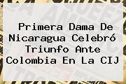 Primera Dama De <b>Nicaragua</b> Celebró Triunfo Ante Colombia En La CIJ
