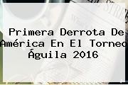 Primera Derrota De América En El <b>Torneo Águila</b> 2016