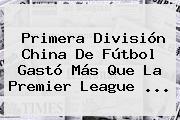 Primera División China De Fútbol Gastó Más Que La <b>Premier League</b> <b>...</b>