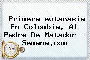 Primera <b>eutanasia</b> En Colombia, Al Padre De Matador - Semana.com