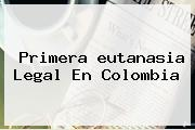 Primera <b>eutanasia</b> Legal En Colombia