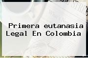 Primera <b>eutanasia</b> Legal En Colombia
