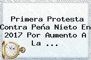 Primera Protesta Contra Peña Nieto En <b>2017</b> Por Aumento A La ...