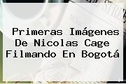 Primeras Imágenes De <b>Nicolas Cage</b> Filmando En Bogotá