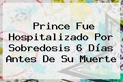<b>Prince</b> Fue Hospitalizado Por Sobredosis 6 Días Antes De Su Muerte