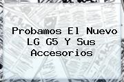 Probamos El Nuevo <b>LG G5</b> Y Sus Accesorios