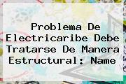 <u>Problema De Electricaribe Debe Tratarse De Manera Estructural: Name</u>