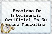 Problema De Inteligencia Artificial Es Su <b>sesgo</b> Masculino
