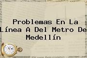 Problemas En La Línea A Del <b>Metro De Medellín</b>