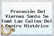 Procesión Del <b>Viernes Santo</b> Se Tomó Las Calles Del Centro Histórico