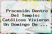 Procesión Dentro Del Templo: Católicos Vivieron Un <b>Domingo De</b> ...