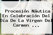 Procesión Náutica En Celebración Del Día De La <b>Virgen Del Carmen</b> <b>...</b>