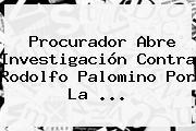 Procurador Abre Investigación Contra Rodolfo Palomino Por La <b>...</b>