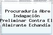<b>Procuraduría</b> Abre Indagación Preliminar Contra El Almirante Echandía