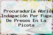 <b>Procuraduría</b> Abrió Indagación Por Fuga De Presos En La Picota