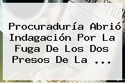 <b>Procuraduría</b> Abrió Indagación Por La Fuga De Los Dos Presos De La ...