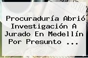 Procuraduría Abrió Investigación A Jurado En Medellín Por Presunto ...